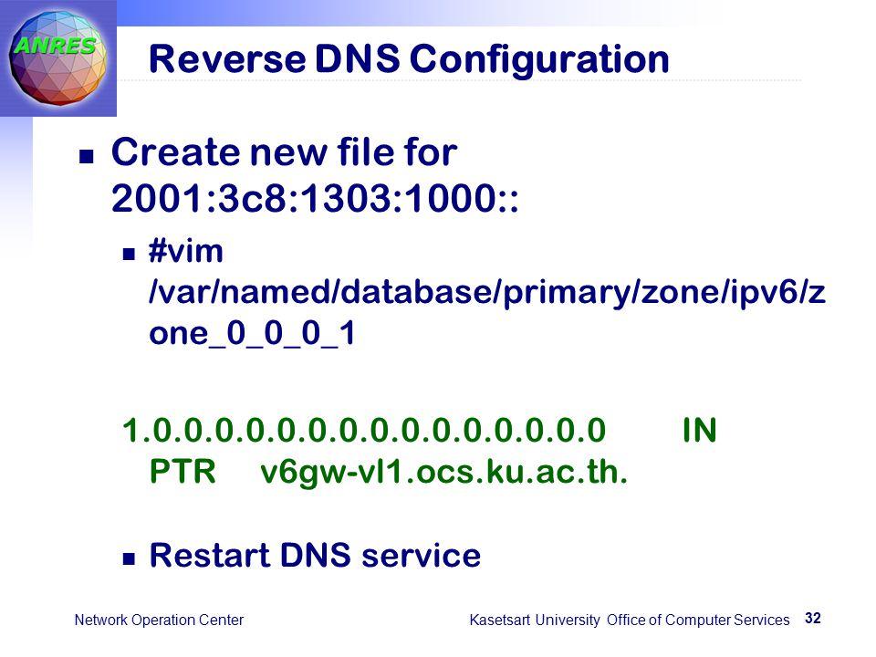 32 Network Operation Center Kasetsart University Office of Computer Services Reverse DNS Configuration Create new file for 2001:3c8:1303:1000:: #vim /var/named/database/primary/zone/ipv6/z one_0_0_0_1 1.0.0.0.0.0.0.0.0.0.0.0.0.0.0.0 IN PTR v6gw-vl1.ocs.ku.ac.th.