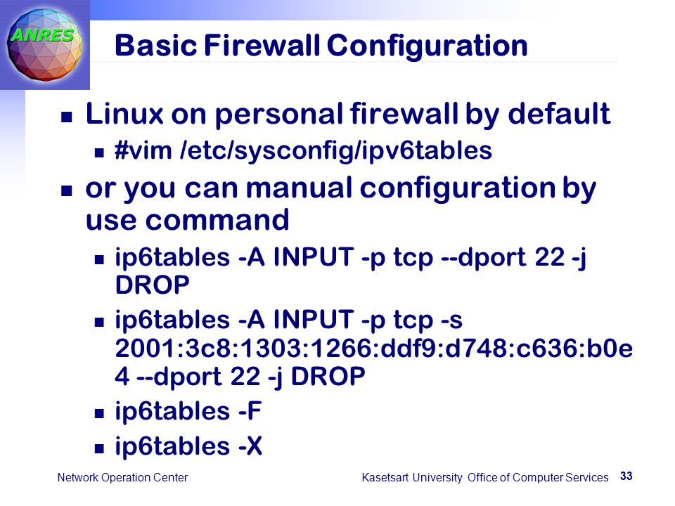 33 Network Operation Center Kasetsart University Office of Computer Services Basic Firewall Configuration Linux on personal firewall by default #vim /etc/sysconfig/ipv6tables or you can manual configuration by use command ip6tables -A INPUT -p tcp --dport 22 -j DROP ip6tables -A INPUT -p tcp -s 2001:3c8:1303:1266:ddf9:d748:c636:b0e 4 --dport 22 -j DROP ip6tables -F ip6tables -X