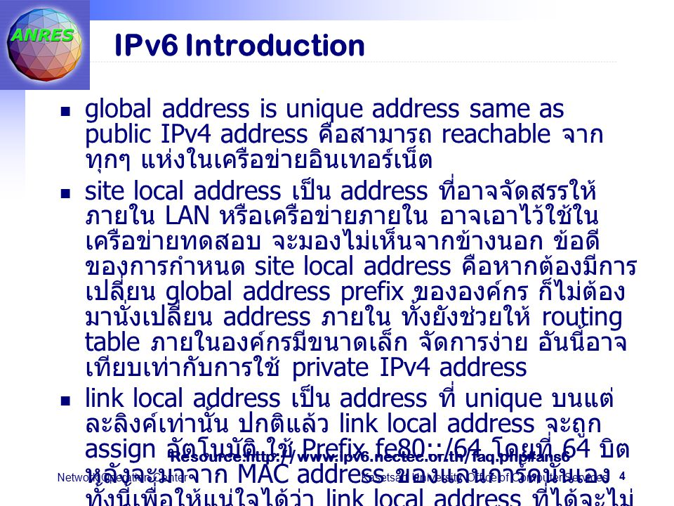 4 Network Operation Center Kasetsart University Office of Computer Services IPv6 Introduction global address is unique address same as public IPv4 address คือสามารถ reachable จาก ทุกๆ แห่งในเครือข่ายอินเทอร์เน็ต site local address เป็น address ที่อาจจัดสรรให้ ภายใน LAN หรือเครือข่ายภายใน อาจเอาไว้ใช้ใน เครือข่ายทดสอบ จะมองไม่เห็นจากข้างนอก ข้อดี ของการกำหนด site local address คือหากต้องมี การเปลี่ยน global address prefix ขององค์กร ก็ไม่ ต้องมานั่งเปลี่ยน address ภายใน ทั้งยังช่วยให้ routing table ภายในองค์กรมีขนาดเล็ก จัดการง่าย อันนี้อาจเทียบเท่ากับการใช้ private IPv4 address link local address เป็น address ที่ unique บนแต่ ละลิงค์เท่านั้น ปกติแล้ว link local address จะถูก assign อัตโนมัติ ใช้ Prefix fe80::/64 โดยที่ 64 บิต หลังจะมาจาก MAC address ของแลนการ์ดนั่นเอง ทั้งนี้เพื่อให้แน่ใจได้ว่า link local address ที่ได้จะไม่ มีวันซ้ำกันบนแต่ละลิงค์ การใช้งานก็จะเป็นลักษณะ การติดต่อระหว่าง node ต่างๆ บนลิงค์เดียวกันเท่านั้น (administrative message) Resource:http://www.ipv6.nectec.or.th/faq.php#ans6