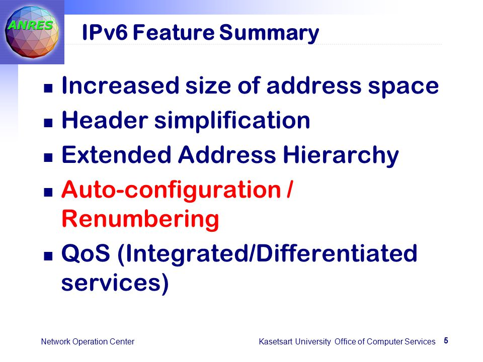 5 Network Operation Center Kasetsart University Office of Computer Services IPv6 Feature Summary Increased size of address space Header simplification Extended Address Hierarchy Auto-configuration / Renumbering QoS (Integrated/Differentiated services)