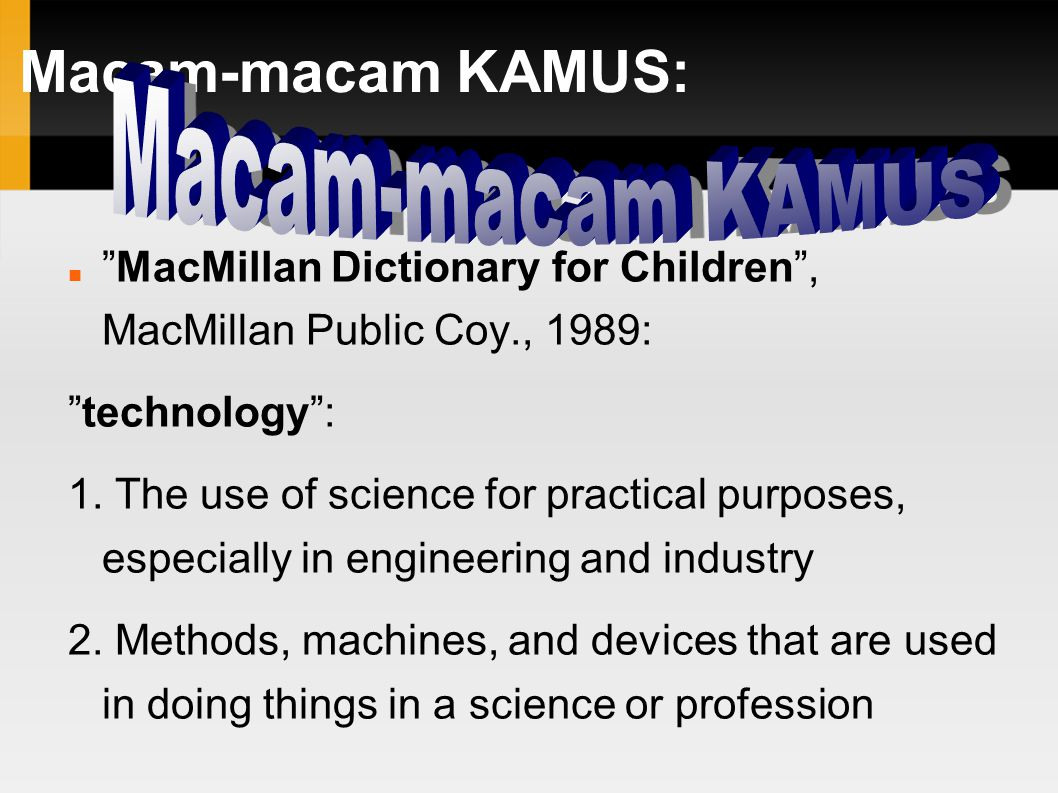 "Macam-macam KAMUS: ""MacMillan Dictionary for Children"", MacMillan Public Coy., 1989: ""technology"": 1. The use of science for practical purposes, espec"
