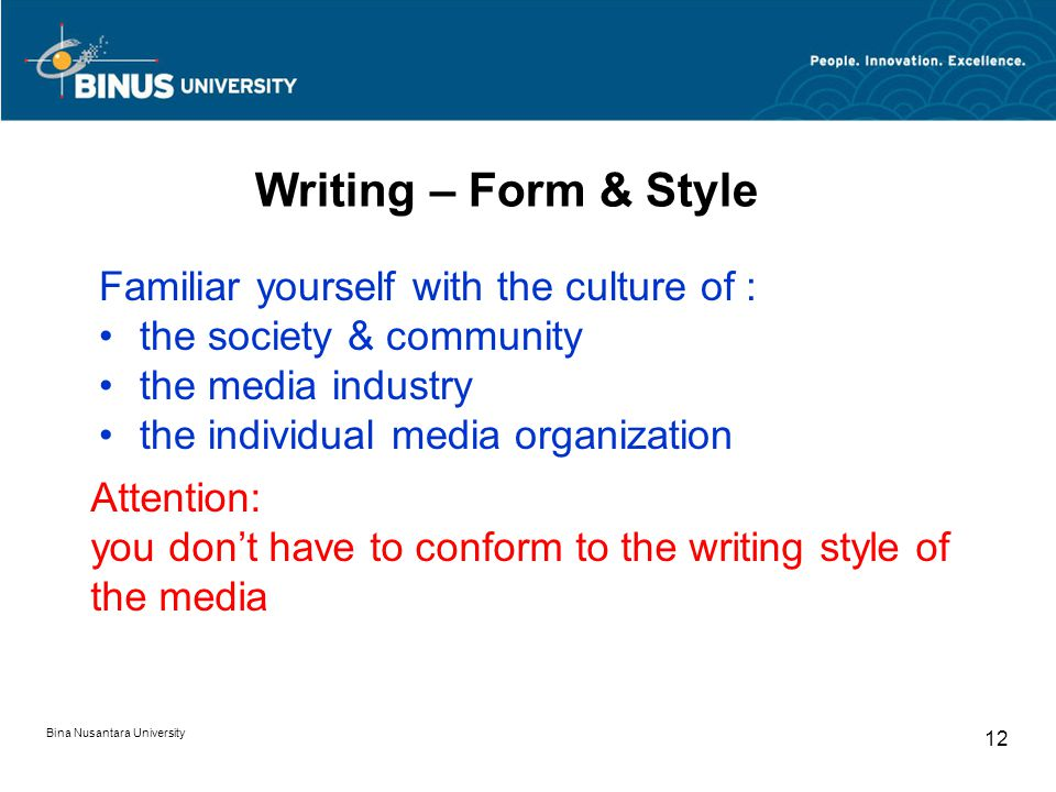 Writing – Form & Style Familiar yourself with the culture of : the society & community the media industry the individual media organization Attention: you don't have to conform to the writing style of the media Bina Nusantara University 12