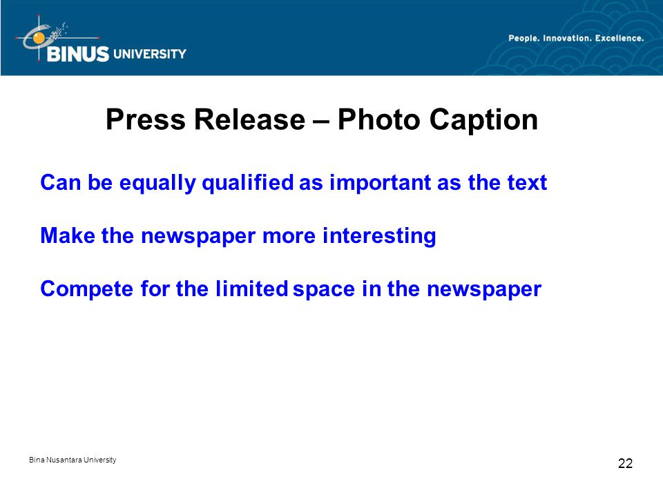 Press Release – Photo Caption Can be equally qualified as important as the text Make the newspaper more interesting Compete for the limited space in the newspaper Bina Nusantara University 22