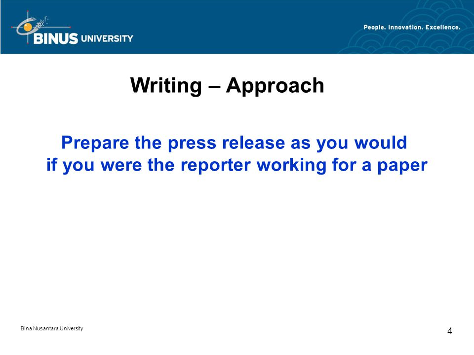 Writing – Approach Prepare the press release as you would if you were the reporter working for a paper Bina Nusantara University 4