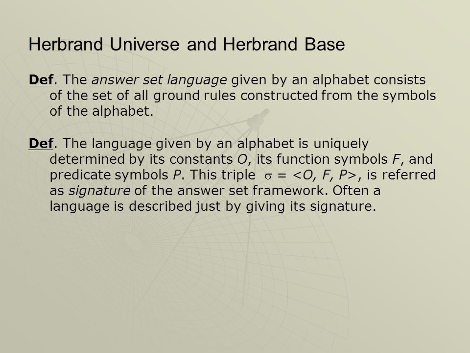 Herbrand Universe and Herbrand Base Def. The answer set language given by an alphabet consists of the set of all ground rules constructed from the sym