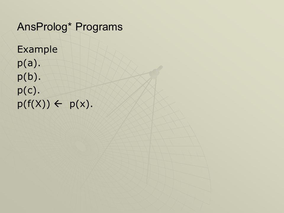 AnsProlog* Programs Example p(a). p(b). p(c). p(f(X))  p(x).