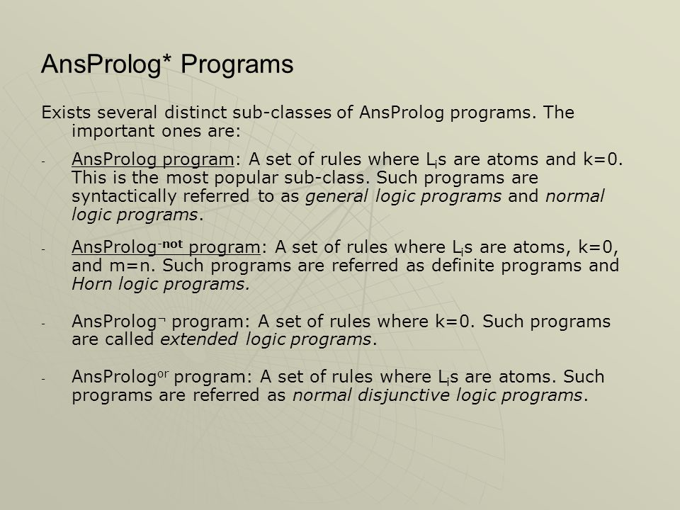 AnsProlog* Programs Exists several distinct sub-classes of AnsProlog programs. The important ones are: - - AnsProlog program: A set of rules where L i