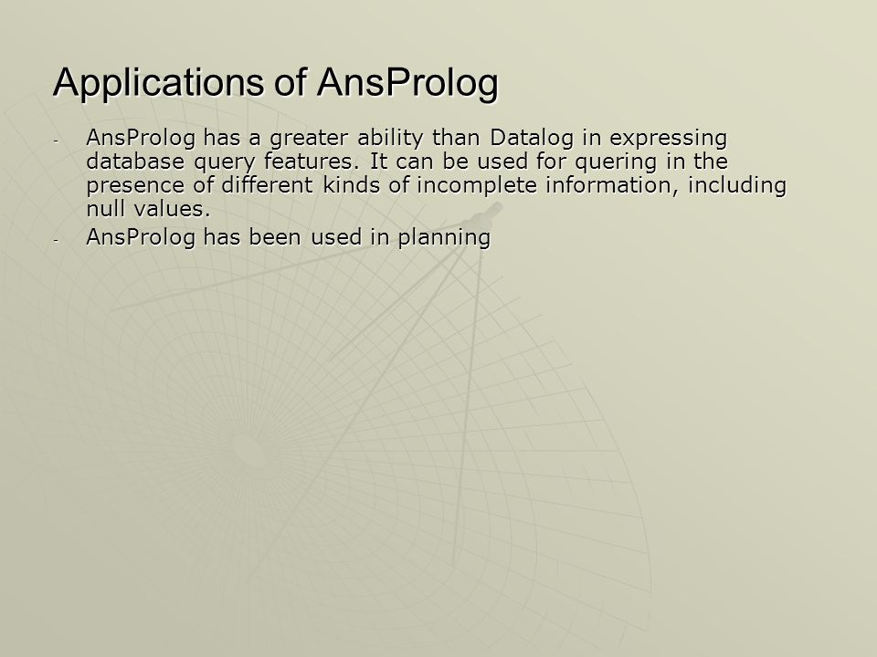 Applications of AnsProlog - AnsProlog has a greater ability than Datalog in expressing database query features.