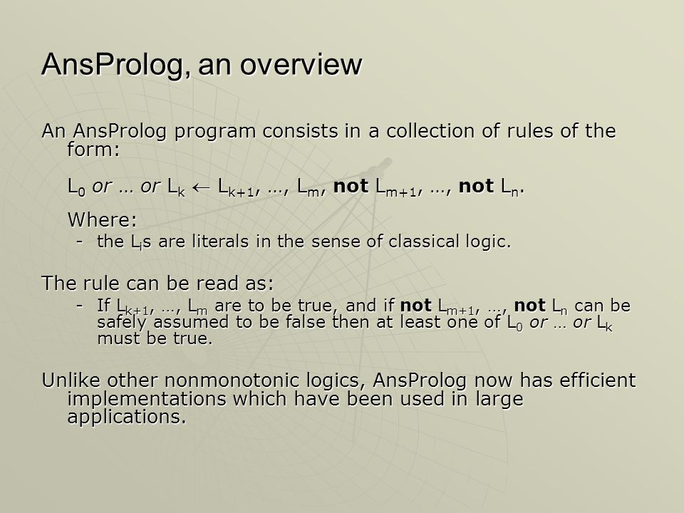 AnsProlog, an overview An AnsProlog program consists in a collection of rules of the form: L 0 or … or L k  L k+1, …, L m, not L m+1, …, not L n.