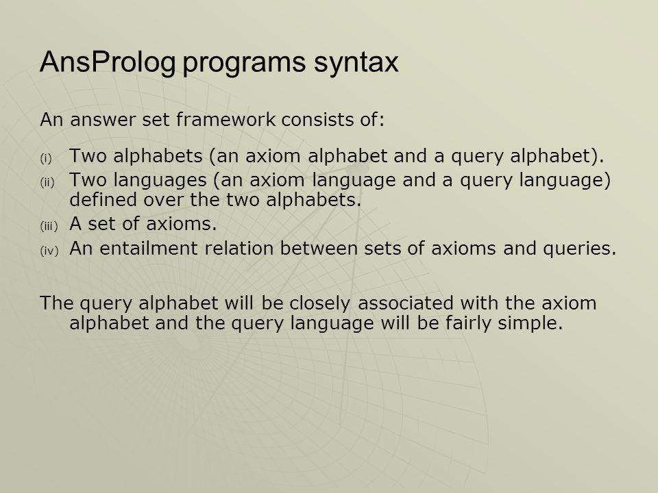 AnsProlog programs syntax An answer set framework consists of: (i) (i) Two alphabets (an axiom alphabet and a query alphabet).