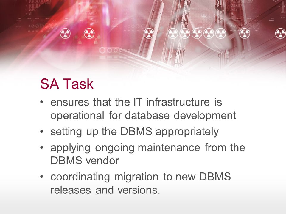 SA Task ensures that the IT infrastructure is operational for database development setting up the DBMS appropriately applying ongoing maintenance from the DBMS vendor coordinating migration to new DBMS releases and versions.