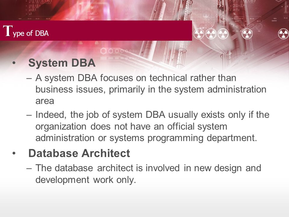 T T ype of DBA System DBA –A system DBA focuses on technical rather than business issues, primarily in the system administration area –Indeed, the job of system DBA usually exists only if the organization does not have an official system administration or systems programming department.