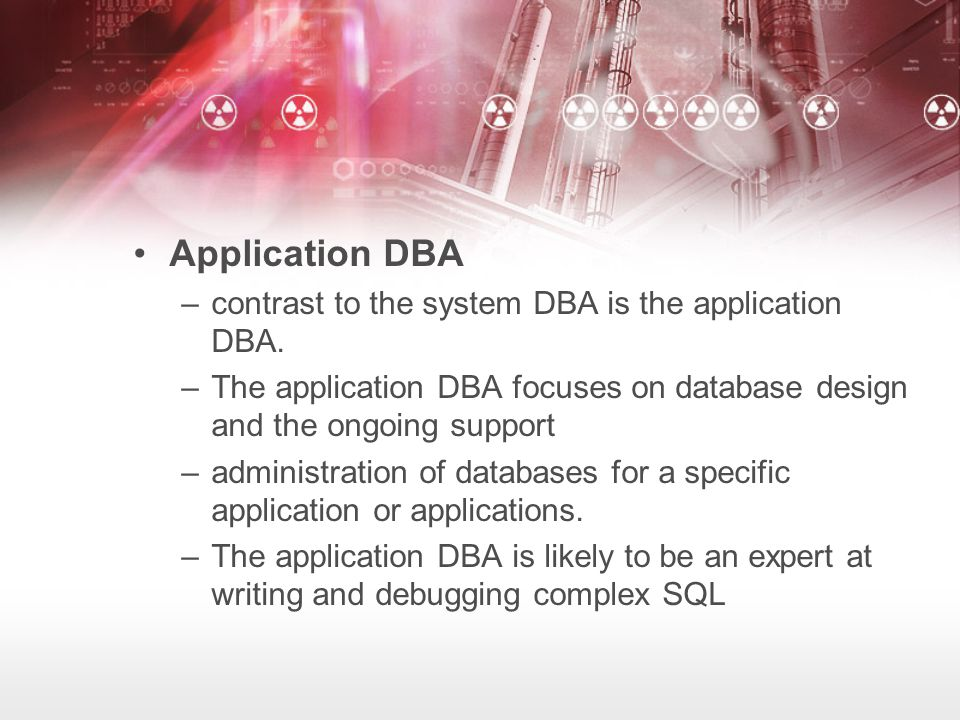Application DBA –contrast to the system DBA is the application DBA.