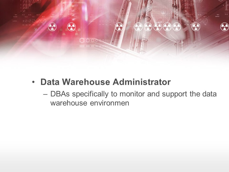 Data Warehouse Administrator –DBAs specifically to monitor and support the data warehouse environmen