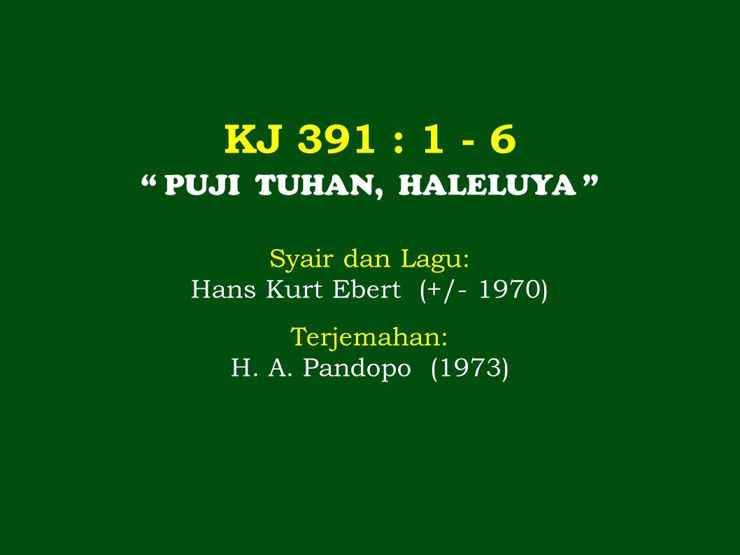 KJ 391 : 1 - 6 PUJI TUHAN, HALELUYA Syair dan Lagu: Hans Kurt Ebert (+/- 1970) Terjemahan: H.