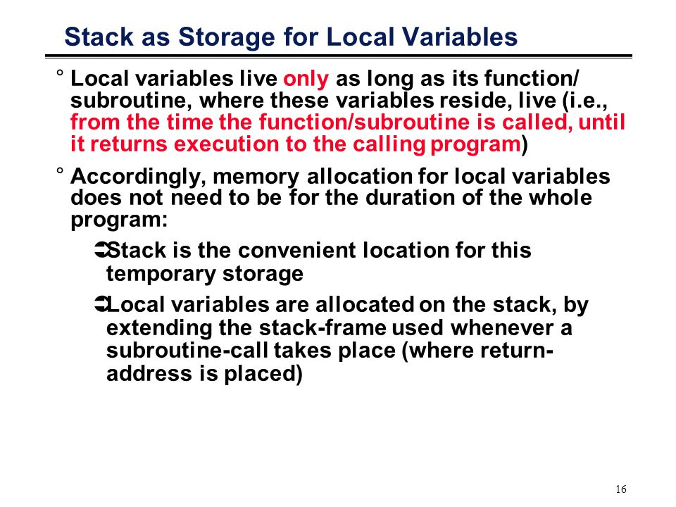 16 Stack as Storage for Local Variables °Local variables live only as long as its function/ subroutine, where these variables reside, live (i.e., from the time the function/subroutine is called, until it returns execution to the calling program) °Accordingly, memory allocation for local variables does not need to be for the duration of the whole program:  Stack is the convenient location for this temporary storage  Local variables are allocated on the stack, by extending the stack-frame used whenever a subroutine-call takes place (where return- address is placed)