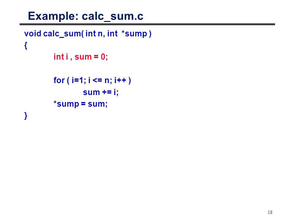 18 Example: calc_sum.c void calc_sum( int n, int *sump ) { int i, sum = 0; for ( i=1; i <= n; i++ ) sum += i; *sump = sum; }