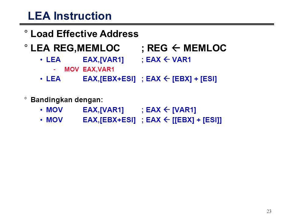 23 LEA Instruction °Load Effective Address °LEAREG,MEMLOC; REG  MEMLOC LEAEAX,[VAR1]; EAX  VAR1 -MOVEAX,VAR1 LEAEAX,[EBX+ESI]; EAX  [EBX] + [ESI] °Bandingkan dengan: MOVEAX,[VAR1]; EAX  [VAR1] MOVEAX,[EBX+ESI]; EAX  [[EBX] + [ESI]]