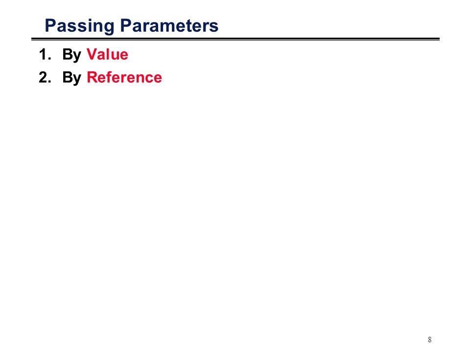 8 Passing Parameters 1.By Value 2.By Reference