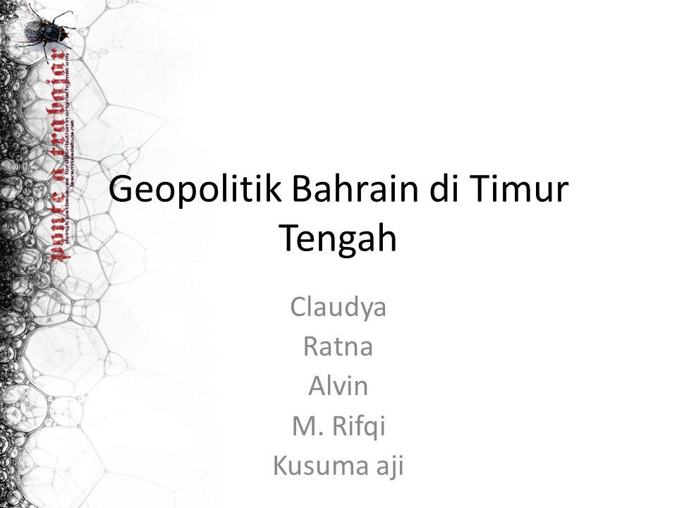 Geopolitik Bahrain di Timur Tengah Claudya Ratna Alvin M. Rifqi Kusuma aji