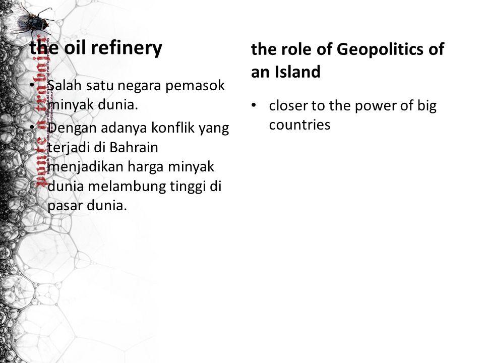 the oil refinery Salah satu negara pemasok minyak dunia. Dengan adanya konflik yang terjadi di Bahrain menjadikan harga minyak dunia melambung tinggi