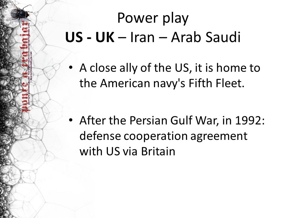 Power play US - UK – Iran – Arab Saudi A close ally of the US, it is home to the American navy's Fifth Fleet. After the Persian Gulf War, in 1992: def