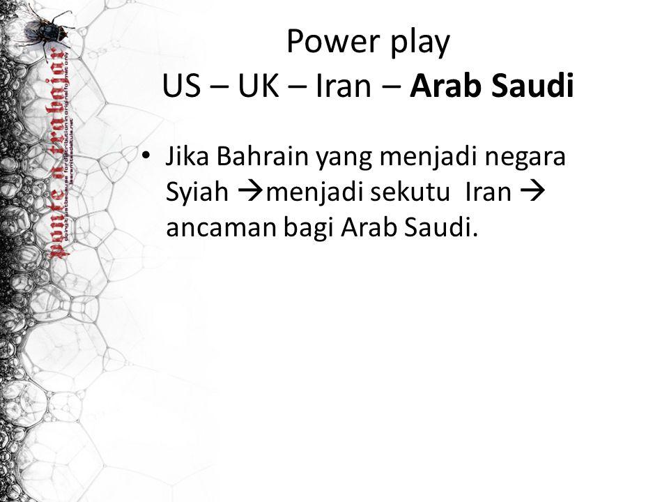 Power play US – UK – Iran – Arab Saudi Jika Bahrain yang menjadi negara Syiah  menjadi sekutu Iran  ancaman bagi Arab Saudi.