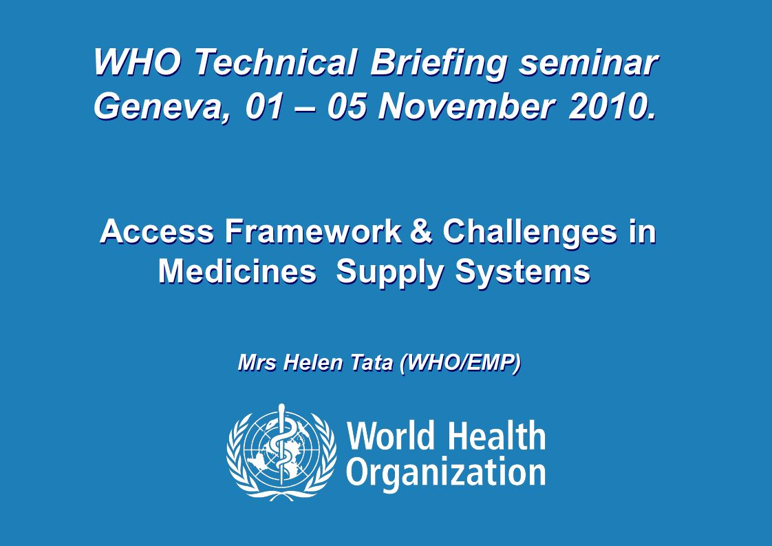 Helen Tata: WHO-TBS 4 November 2010 1 |1 | WHO Technical Briefing seminar Geneva, 01 – 05 November 2010. Access Framework & Challenges in Medicines Su