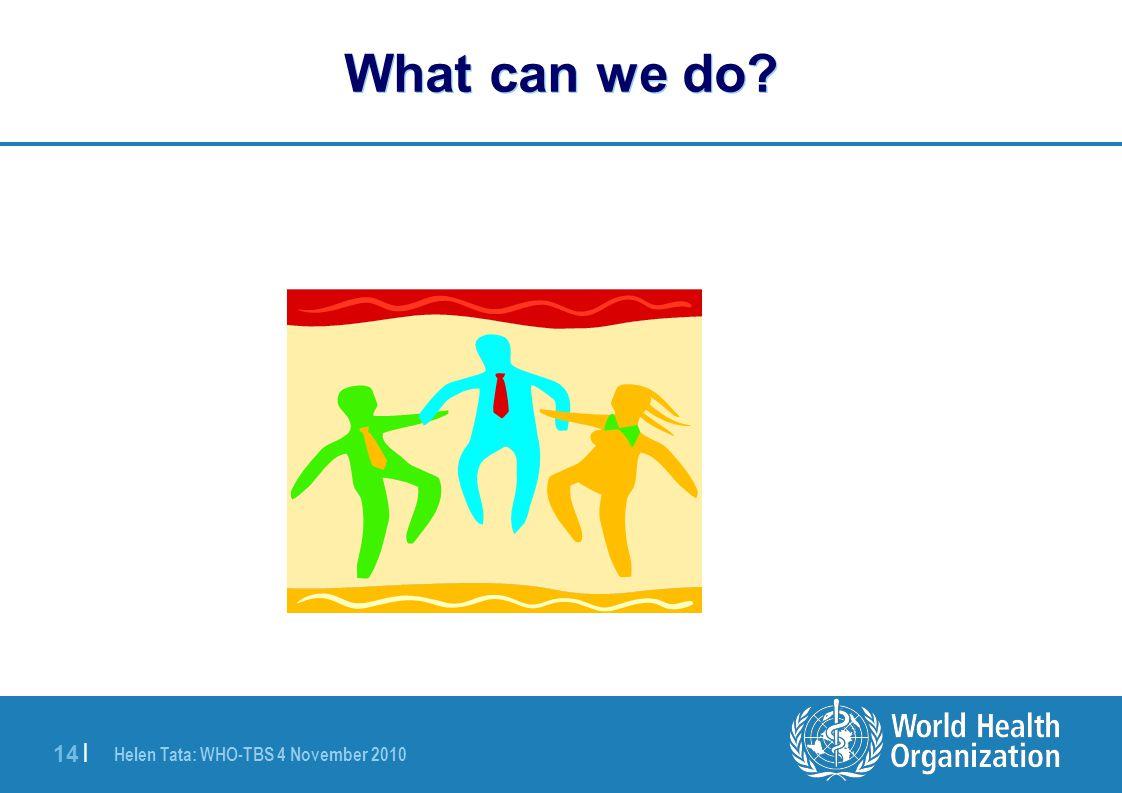 Helen Tata: WHO-TBS 4 November 2010 14 | What can we do