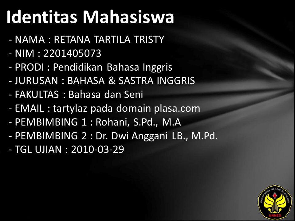 Identitas Mahasiswa - NAMA : RETANA TARTILA TRISTY - NIM : 2201405073 - PRODI : Pendidikan Bahasa Inggris - JURUSAN : BAHASA & SASTRA INGGRIS - FAKULTAS : Bahasa dan Seni - EMAIL : tartylaz pada domain plasa.com - PEMBIMBING 1 : Rohani, S.Pd., M.A - PEMBIMBING 2 : Dr.
