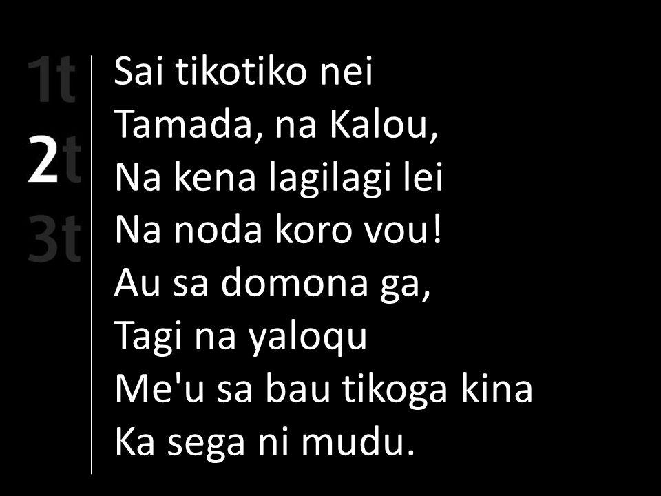 Sai tikotiko nei Tamada, na Kalou, Na kena lagilagi lei Na noda koro vou.