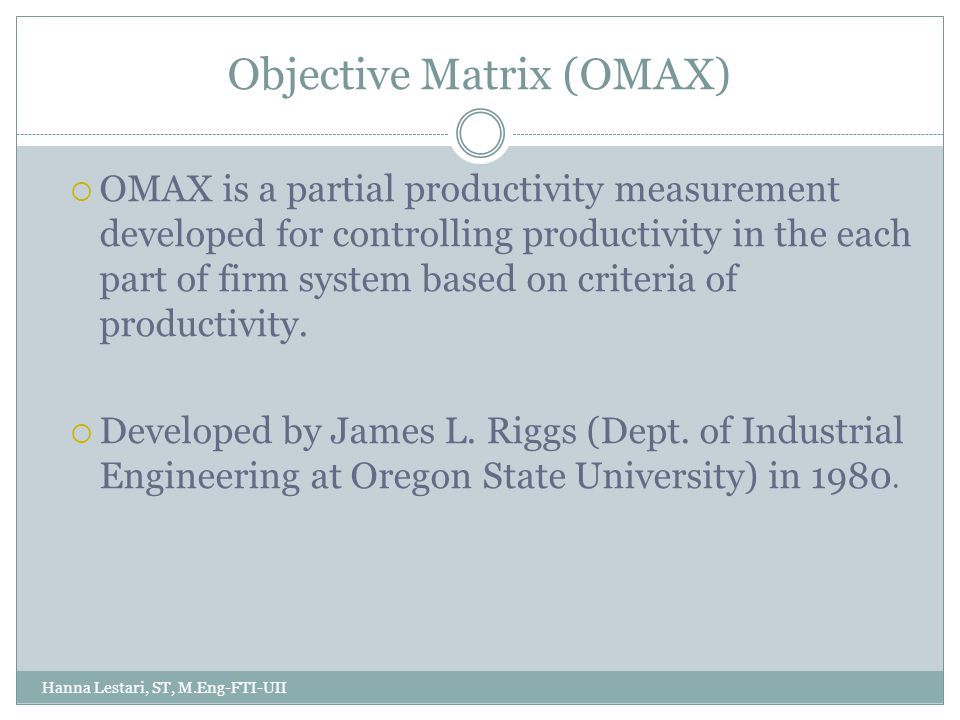 Objective Matrix (OMAX) Hanna Lestari, ST, M.Eng-FTI-UII  OMAX is a partial productivity measurement developed for controlling productivity in the each part of firm system based on criteria of productivity.