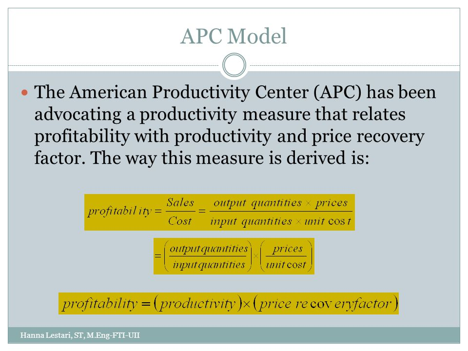 APC Model Hanna Lestari, ST, M.Eng-FTI-UII The American Productivity Center (APC) has been advocating a productivity measure that relates profitability with productivity and price recovery factor.