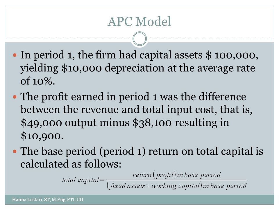 APC Model Hanna Lestari, ST, M.Eng-FTI-UII In period 1, the firm had capital assets $ 100,000, yielding $10,000 depreciation at the average rate of 10%.