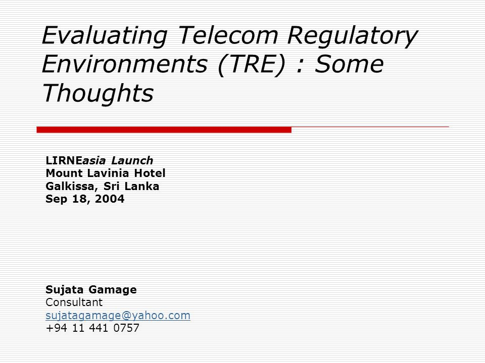 Evaluating Telecom Regulatory Environments (TRE) : Some Thoughts LIRNEasia Launch Mount Lavinia Hotel Galkissa, Sri Lanka Sep 18, 2004 Sujata Gamage Consultant sujatagamage@yahoo.com +94 11 441 0757