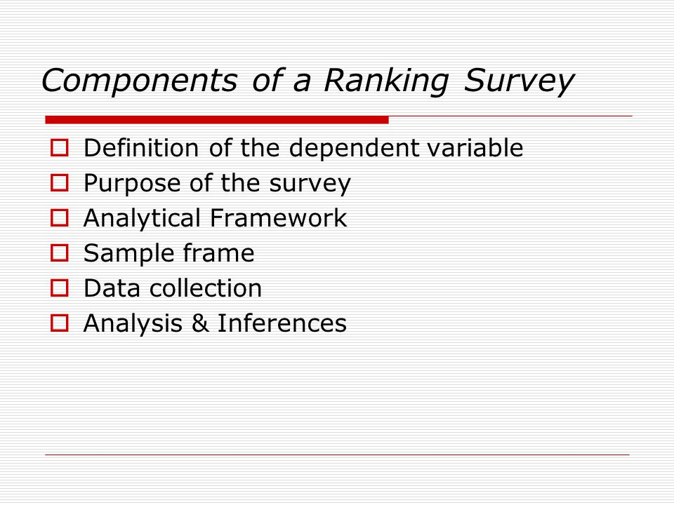 Components of a Ranking Survey  Definition of the dependent variable  Purpose of the survey  Analytical Framework  Sample frame  Data collection  Analysis & Inferences