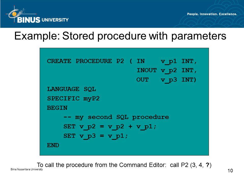 Bina Nusantara University 10 CREATE PROCEDURE P2 ( IN v_p1 INT, INOUT v_p2 INT, OUT v_p3 INT) LANGUAGE SQL SPECIFIC myP2 BEGIN -- my second SQL procedure SET v_p2 = v_p2 + v_p1; SET v_p3 = v_p1; END Example: Stored procedure with parameters To call the procedure from the Command Editor: call P2 (3, 4, )