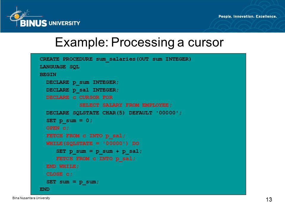 Bina Nusantara University 13 CREATE PROCEDURE sum_salaries(OUT sum INTEGER) LANGUAGE SQL BEGIN DECLARE p_sum INTEGER; DECLARE p_sal INTEGER; DECLARE c CURSOR FOR SELECT SALARY FROM EMPLOYEE; DECLARE SQLSTATE CHAR(5) DEFAULT 00000 ; SET p_sum = 0; OPEN c; FETCH FROM c INTO p_sal; WHILE(SQLSTATE = 00000 ) DO SET p_sum = p_sum + p_sal; FETCH FROM c INTO p_sal; END WHILE; CLOSE c; SET sum = p_sum; END Example: Processing a cursor