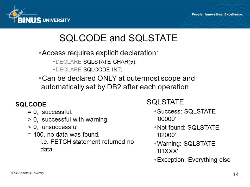 Bina Nusantara University 14  Access requires explicit declaration:  DECLARE SQLSTATE CHAR(5);  DECLARE SQLCODE INT;  Can be declared ONLY at outermost scope and automatically set by DB2 after each operation SQLCODE and SQLSTATE SQLSTATE  Success: SQLSTATE 00000  Not found: SQLSTATE 02000  Warning: SQLSTATE 01XXX  Exception: Everything else SQLCODE = 0, successful.