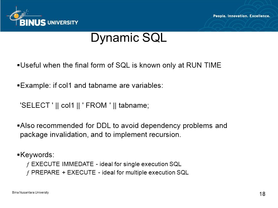 Bina Nusantara University 18  Useful when the final form of SQL is known only at RUN TIME  Example: if col1 and tabname are variables: SELECT || col1 || FROM || tabname;  Also recommended for DDL to avoid dependency problems and package invalidation, and to implement recursion.