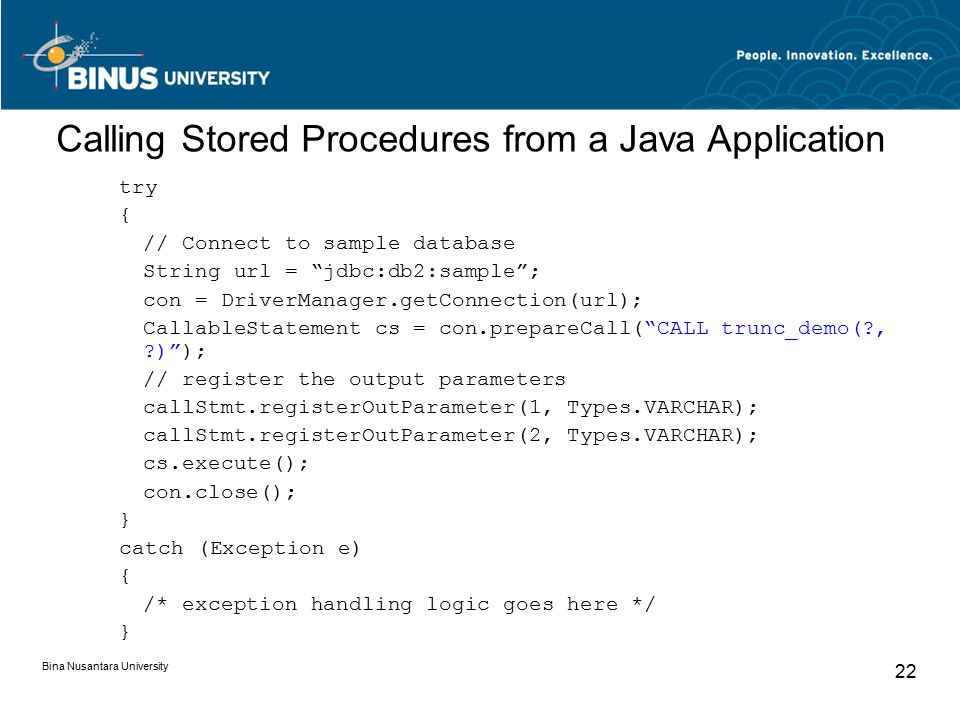 Bina Nusantara University 22 Calling Stored Procedures from a Java Application try { // Connect to sample database String url = jdbc:db2:sample ; con = DriverManager.getConnection(url); CallableStatement cs = con.prepareCall( CALL trunc_demo(?, ?) ); // register the output parameters callStmt.registerOutParameter(1, Types.VARCHAR); callStmt.registerOutParameter(2, Types.VARCHAR); cs.execute(); con.close(); } catch (Exception e) { /* exception handling logic goes here */ }