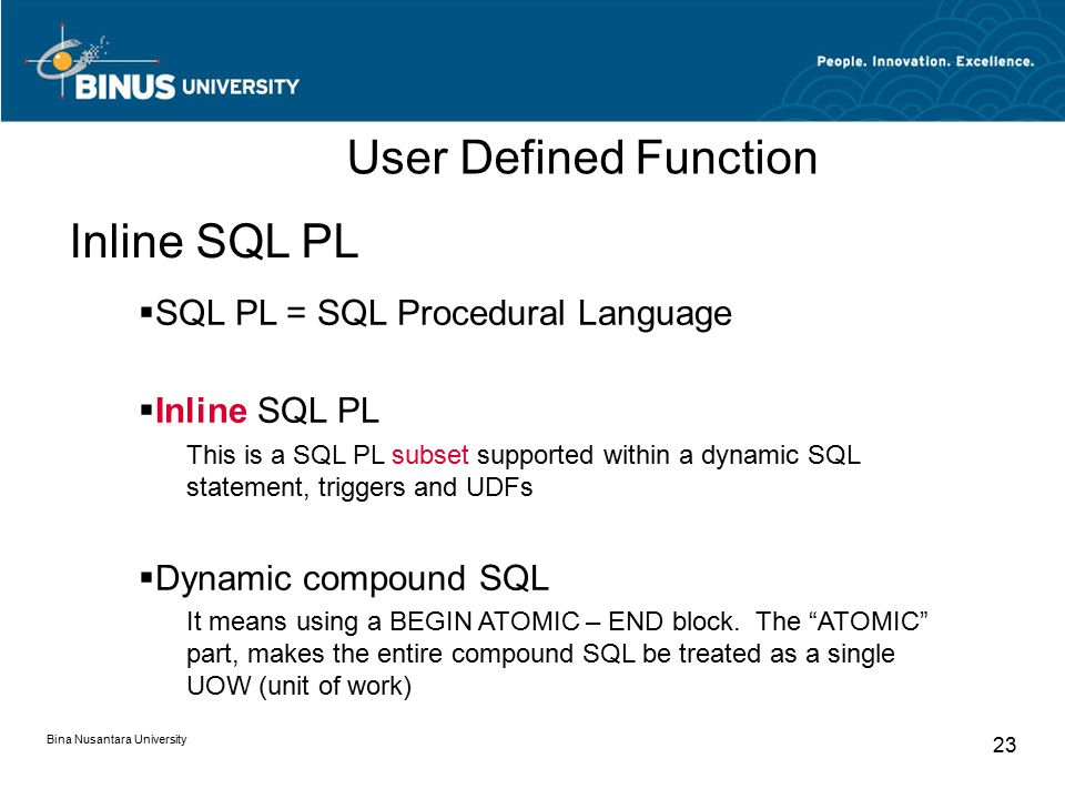 Bina Nusantara University 23  SQL PL = SQL Procedural Language  Inline SQL PL This is a SQL PL subset supported within a dynamic SQL statement, triggers and UDFs  Dynamic compound SQL It means using a BEGIN ATOMIC – END block.