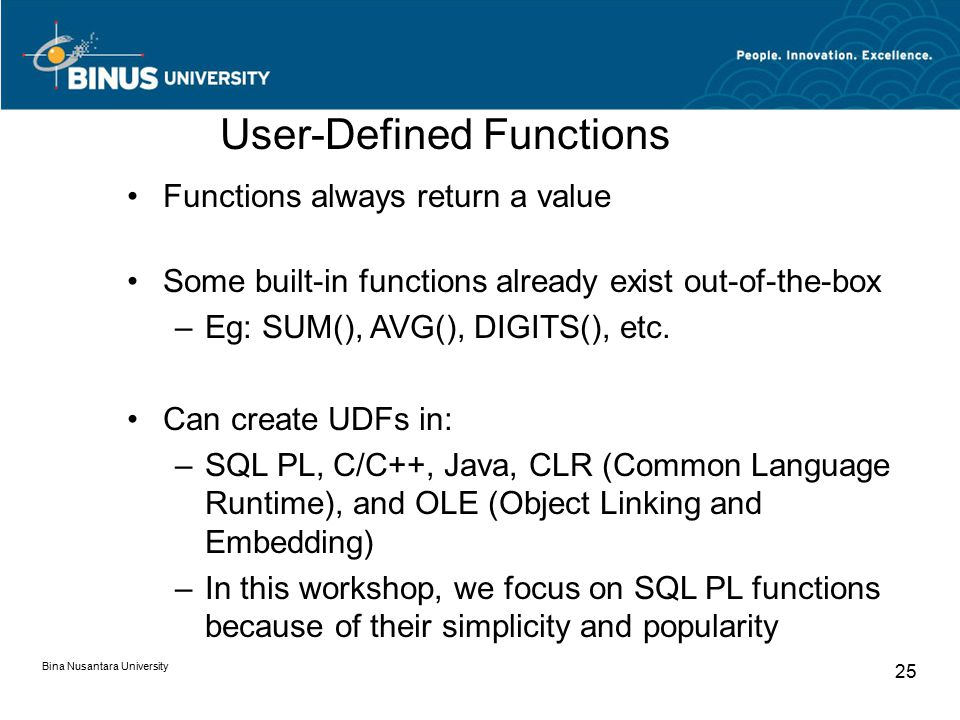 Bina Nusantara University 25 User-Defined Functions Functions always return a value Some built-in functions already exist out-of-the-box –Eg: SUM(), AVG(), DIGITS(), etc.