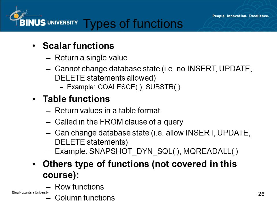 Bina Nusantara University 26 Types of functions Scalar functions –Return a single value –Cannot change database state (i.e.
