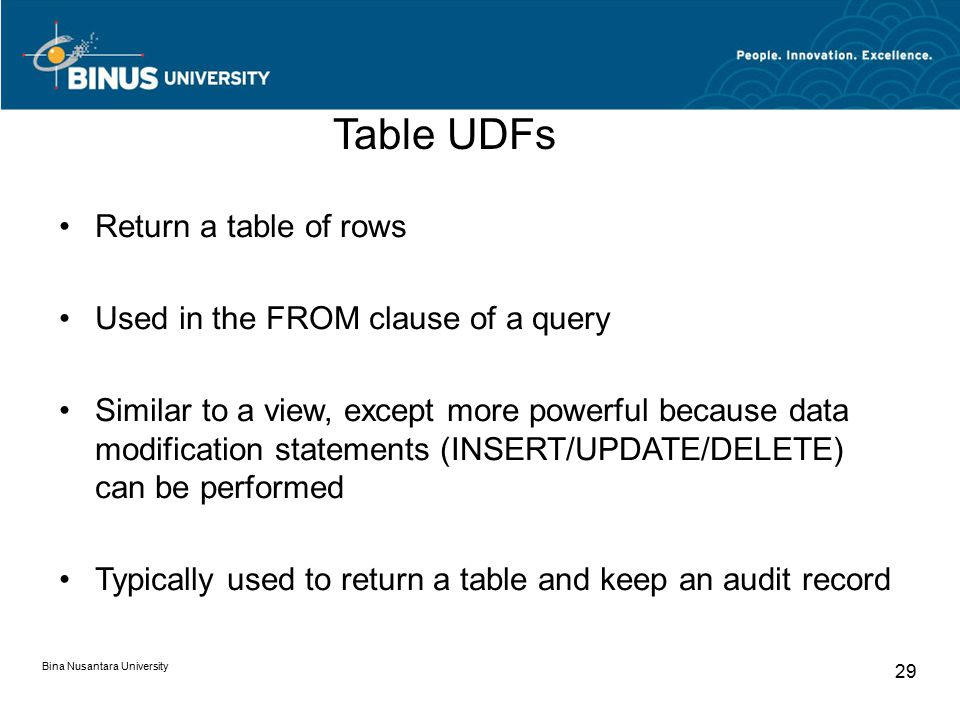 Bina Nusantara University 29 Table UDFs Return a table of rows Used in the FROM clause of a query Similar to a view, except more powerful because data modification statements (INSERT/UPDATE/DELETE) can be performed Typically used to return a table and keep an audit record