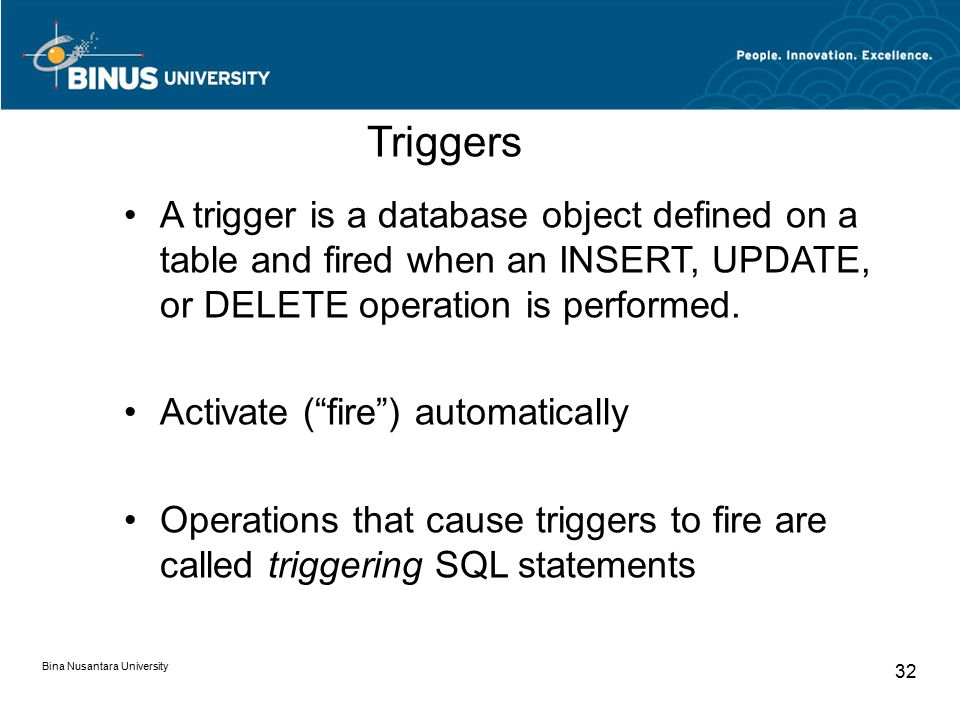 Bina Nusantara University 32 Triggers A trigger is a database object defined on a table and fired when an INSERT, UPDATE, or DELETE operation is performed.
