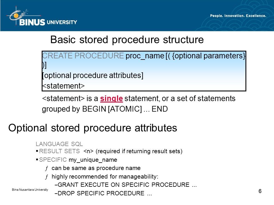 Bina Nusantara University 6 CREATE PROCEDURE proc_name [( {optional parameters} )] [optional procedure attributes] Basic stored procedure structure LANGUAGE SQL  RESULT SETS (required if returning result sets)  SPECIFIC my_unique_name ƒcan be same as procedure name ƒhighly recommended for manageability: – GRANT EXECUTE ON SPECIFIC PROCEDURE...