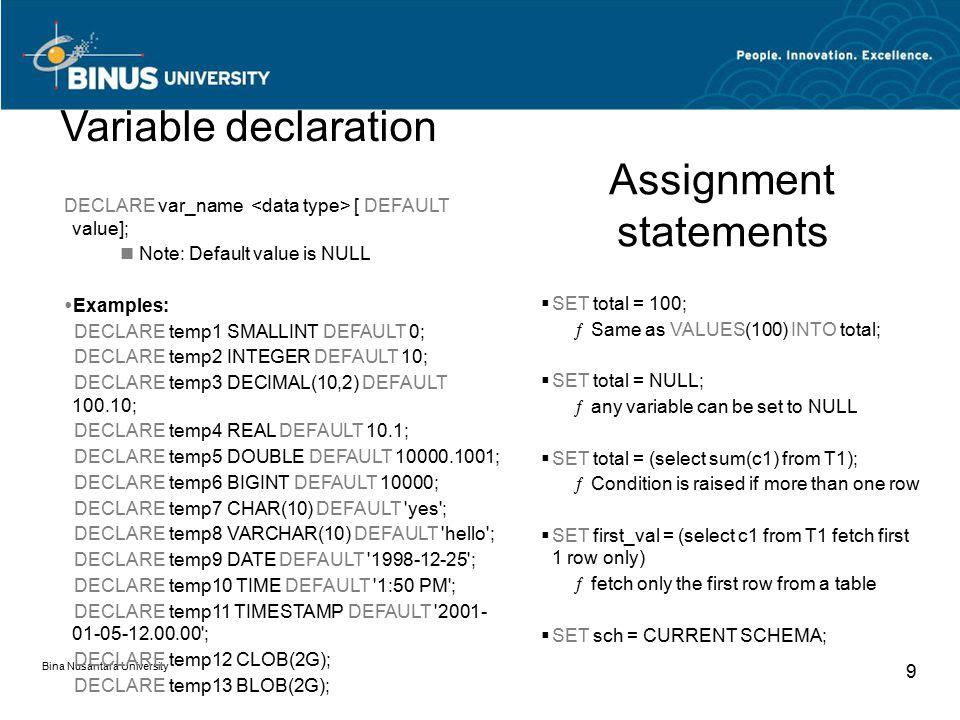 Bina Nusantara University 9 DECLARE var_name [ DEFAULT value]; Note: Default value is NULL  Examples: DECLARE temp1 SMALLINT DEFAULT 0; DECLARE temp2