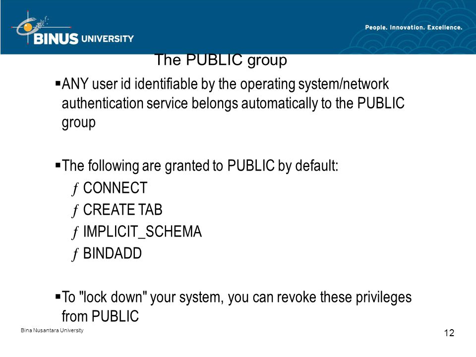Bina Nusantara University 12  ANY user id identifiable by the operating system/network authentication service belongs automatically to the PUBLIC gro