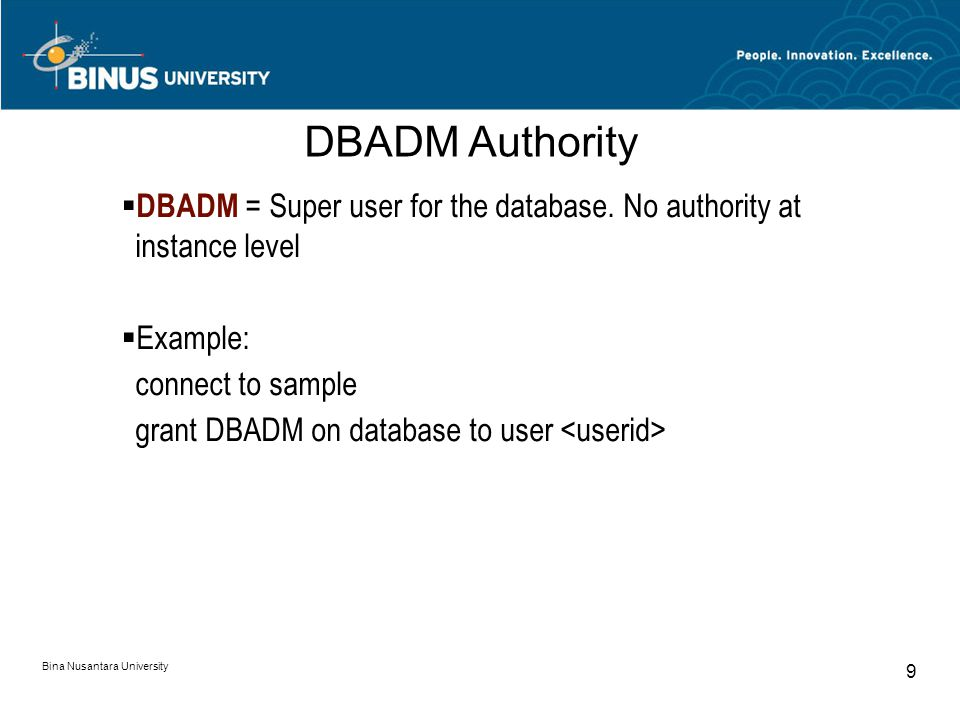 Bina Nusantara University 9  DBADM = Super user for the database. No authority at instance level  Example: connect to sample grant DBADM on database